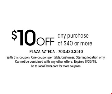 $10 off any purchase of $40 or more. With this coupon. One coupon per table/customer. Sterling location only.Cannot be combined with any other offers. Expires 8/30/19. Go to LocalFlavor.com for more coupons.
