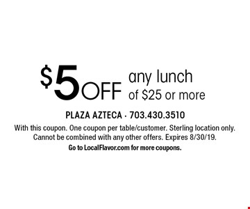 $5 off any lunchof $25 or more. With this coupon. One coupon per table/customer. Sterling location only.Cannot be combined with any other offers. Expires 8/30/19. Go to LocalFlavor.com for more coupons.
