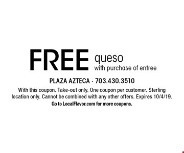 Free queso with purchase of entree. With this coupon. Take-out only. One coupon per customer. Sterling location only. Cannot be combined with any other offers. Expires 10/4/19. Go to LocalFlavor.com for more coupons.