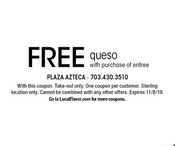 Free queso with purchase of entree. With this coupon. Take-out only. One coupon per customer. Sterling location only. Cannot be combined with any other offers. Expires 11/8/19. Go to LocalFlavor.com for more coupons.