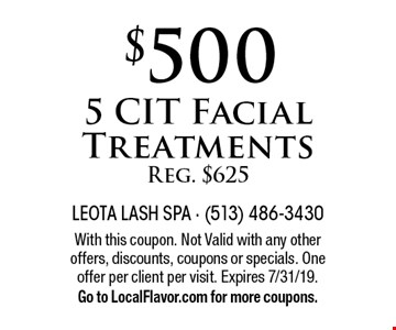 $500 for 5 CIT Facial Treatments, Reg. $625. With this coupon. Not Valid with any other offers, discounts, coupons or specials. One offer per client per visit. Expires 7/31/19. Go to LocalFlavor.com for more coupons.