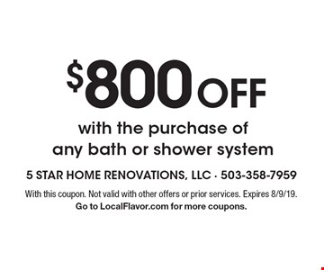 $800 off with the purchase of any bath or shower system. With this coupon. Not valid with other offers or prior services. Expires 8/9/19. Go to LocalFlavor.com for more coupons.