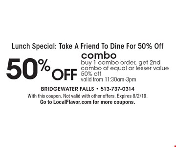Lunch Special: Take A Friend To Dine For 50% Off 50% off combo buy 1 combo order, get 2nd combo of equal or lesser value 50% off valid from 11:30am-3pm. With this coupon. Not valid with other offers. Expires 8/2/19. Go to LocalFlavor.com for more coupons.