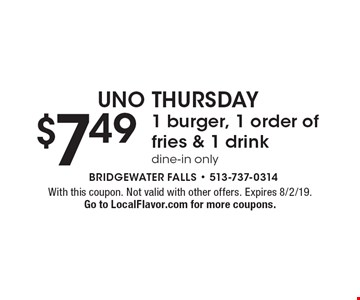 UNO THURSDAY $7.49 1 burger, 1 order of fries & 1 drink dine-in only. With this coupon. Not valid with other offers. Expires 8/2/19. Go to LocalFlavor.com for more coupons.