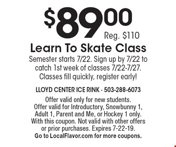 $89.00 Learn To Skate Class Reg. $110 Semester starts 7/22. Sign up by 7/22 to catch 1st week of classes 7/22-7/27. Classes fill quickly, register early! . Offer valid only for new students. Offer valid for Introductory, Snowbunny 1, Adult 1, Parent and Me, or Hockey 1 only. With this coupon. Not valid with other offers or prior purchases. Expires 7-22-19. Go to LocalFlavor.com for more coupons.