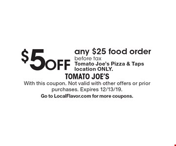 $5 Off any $25 food order before tax Tomato Joe's Pizza & Taps location ONLY.. With this coupon. Not valid with other offers or prior purchases. Expires 12/13/19.Go to LocalFlavor.com for more coupons.