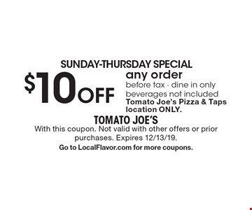 SUNDAY-THURSDAY SPECIAL $10 Off any orderbefore tax - dine in onlybeverages not includedTomato Joe's Pizza & Taps location ONLY. . With this coupon. Not valid with other offers or prior purchases. Expires 12/13/19.Go to LocalFlavor.com for more coupons.
