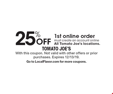 25% Off 1st online order must create an account online All Tomato Joe's locations. With this coupon. Not valid with other offers or prior purchases. Expires 12/13/19. Go to LocalFlavor.com for more coupons.