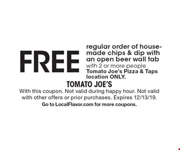 FREE regular order of house-made chips & dip with an open beer wall tab with 2 or more people Tomato Joe's Pizza & Taps location ONLY. With this coupon. Not valid during happy hour. Not valid with other offers or prior purchases. Expires 12/13/19. Go to LocalFlavor.com for more coupons.