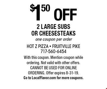 $1.50 off 2 Large Subs or Cheesesteaks. One coupon per order. With this coupon. Mention coupon while ordering. Not valid with other offers. CANNOT BE USED FOR ONLINE ORDERING. Offer expires 8-31-19. Go to LocalFlavor.com for more coupons.