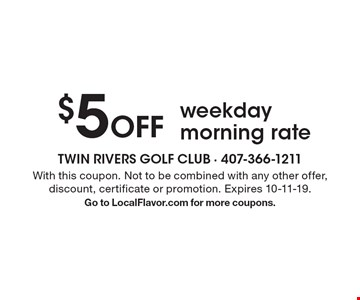 $5 Off weekday morning rate. With this coupon. Not to be combined with any other offer, discount, certificate or promotion. Expires 10-11-19. Go to LocalFlavor.com for more coupons.