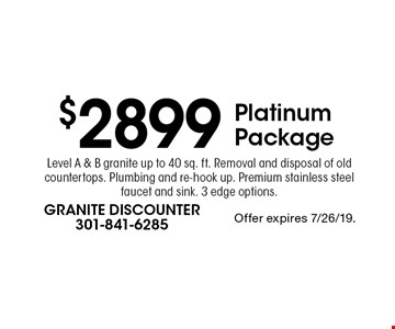 $2899 Platinum Package Level A & B granite up to 40 sq. ft. Removal and disposal of old countertops. Plumbing and re-hook up. Premium stainless steel faucet and sink. 3 edge options.. Offer expires 7/26/19.