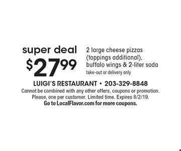 Super deal $27.99 2 large cheese pizzas (toppings additional), buffalo wings & 2-liter soda take-out or delivery only. Cannot be combined with any other offers, coupons or promotion. Please, one per customer. Limited time. Expires 8/2/19. Go to LocalFlavor.com for more coupons.