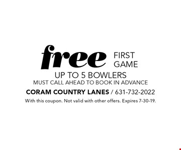free first game UP TO 5 bowlersmust call ahead to book in advance. With this coupon. Not valid with other offers. Expires 7-30-19.