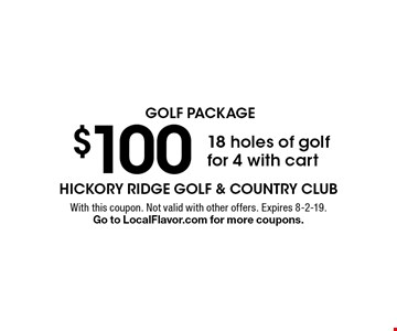 golf package $100 18 holes of golffor 4 with cart. With this coupon. Not valid with other offers. Expires 8-2-19. Go to LocalFlavor.com for more coupons.