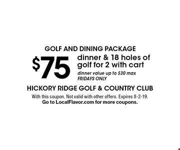 golf and dining package $75 dinner & 18 holes of golf for 2 with cart dinner value up to $30 max Fridays only. With this coupon. Not valid with other offers. Expires 8-2-19. Go to LocalFlavor.com for more coupons.