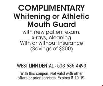 Complimentary Whitening or Athletic Mouth Guard with new patient exam, x-rays, cleaning With or without insurance (Savings of $200). With this coupon. Not valid with other offers or prior services. Expires 8-19-19.