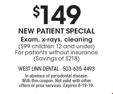 $149 New Patient Special Exam, x-rays, cleaning ($99 children 12 and under) For patients without insurance (Savings of $218). In absence of periodontal disease. With this coupon. Not valid with other offers or prior services. Expires 8-19-19.
