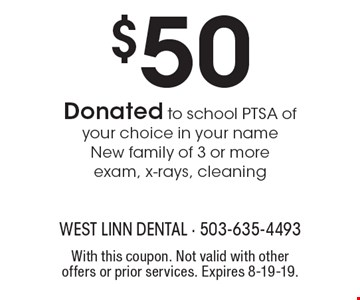 $50 Donated to school PTSA of your choice in your name New family of 3 or more exam, x-rays, cleaning. With this coupon. Not valid with other offers or prior services. Expires 8-19-19.