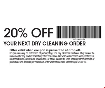 20% OFF YOUR NEXT DRY CLEANING ORDER. Offer valid when coupon is presented at drop off. Coupon can only be redeemed at participating Tide Dry Cleaners locations. They cannot be redeemed for any product sold at any other retail store. Not valid on laundered shirts, leather, fur, household items, alterations, wash n fold, or bridal. Cannot be used with any other discount or promotion. One discount per household. Offer valid for one-time use through 12/31/19.