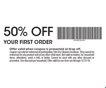 50% OFF YOUR FIRST ORDER. Offer valid when coupon is presented at drop off. Coupon can only be redeemed at participating Tide Dry Cleaners locations. They cannot be redeemed for any product sold at any other retail store. Not valid on leather, fur, household items, alterations, wash n fold, or bridal. Cannot be used with any other discount or promotion. One discount per household. Offer valid for one-time use through 12/31/19.