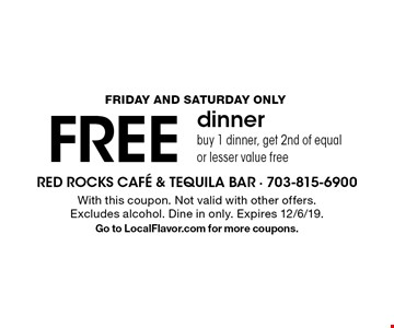 Friday and Saturday only FREE dinner buy 1 dinner, get 2nd of equal or lesser value free. With this coupon. Not valid with other offers. Excludes alcohol. Dine in only. Expires 12/6/19. Go to LocalFlavor.com for more coupons.