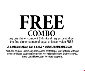 Free Combo. Buy one dinner combo & 2 drinks at reg. price and get the 2nd dinner combo of equal or lesser value free. With this coupon. Dine in only. One coupon per table per visit. Not valid with any other certificate, coupon or promotion. Not valid on holidays. Expires 11/1/19. Go to LocalFlavor.com for more coupons.