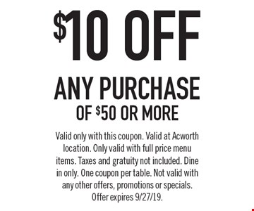 $10 ofF any purchase of $50 or more. Valid only with this coupon. Valid at Acworth location. Only valid with full price menu items. Taxes and gratuity not included. Dine in only. One coupon per table. Not valid with any other offers, promotions or specials.Offer expires 9/27/19.