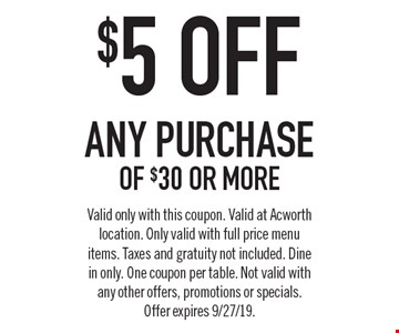 $5 ofF any purchase of $30 or more. Valid only with this coupon. Valid at Acworth location. Only valid with full price menu items. Taxes and gratuity not included. Dine in only. One coupon per table. Not valid with any other offers, promotions or specials.Offer expires 9/27/19.
