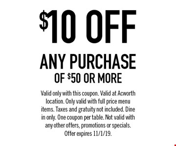 $10 OFF any purchase of $50 or more. Valid only with this coupon. Valid at Acworth location. Only valid with full price menu items. Taxes and gratuity not included. Dine in only. One coupon per table. Not valid with any other offers, promotions or specials.Offer expires 11/1/19.