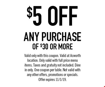 $5 OFF any purchase of $30 or more. Valid only with this coupon. Valid at Acworth location. Only valid with full price menu items. Taxes and gratuity not included. Dine in only. One coupon per table. Not valid with any other offers, promotions or specials.Offer expires 11/1/19.