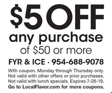 $5 Off any purchase of $50 or more. With coupon. Monday through Thursday only. Not valid with other offers or prior purchases.
