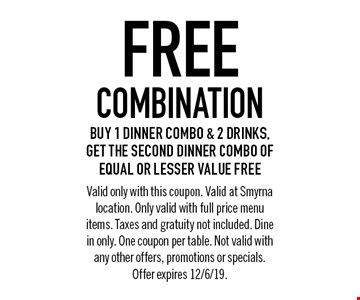 Free combination Buy 1 dinner combo & 2 drinks, get the second dinner combo of equal or lesser value free. Valid only with this coupon. Valid at Smyrna location. Only valid with full price menu items. Taxes and gratuity not included. Dine in only. One coupon per table. Not valid with any other offers, promotions or specials. Offer expires 12/6/19.