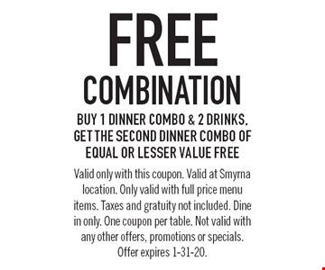 Free combination. Buy 1 dinner combo & 2 drinks, get the second dinner combo of equal or lesser value free. Valid only with this coupon. Valid at Smyrna location. Only valid with full price menu items. Taxes and gratuity not included. Dine in only. One coupon per table. Not valid with any other offers, promotions or specials. Offer expires 1-31-20.