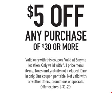 $5 off any purchase of $30 or more. Valid only with this coupon. Valid at Smyrna location. Only valid with full price menu items. Taxes and gratuity not included. Dine in only. One coupon per table. Not valid with any other offers, promotions or specials. Offer expires 1-31-20.