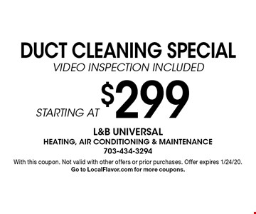 $299 STARTING AT DUCT CLEANING SPECIAL VIDEO INSPECTION INCLUDED. With this coupon. Not valid with other offers or prior purchases. Offer expires 1/24/20. Go to LocalFlavor.com for more coupons.