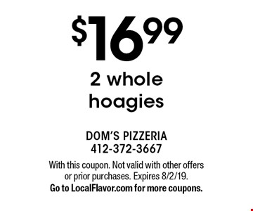 $16.99 2 whole hoagies. With this coupon. Not valid with other offers or prior purchases. Expires 8/2/19. Go to LocalFlavor.com for more coupons.