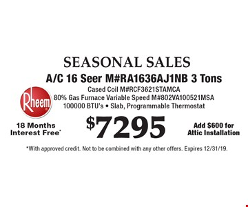 SEASONAL SALES $7295 A/C 16 Seer M#RA1636AJ1NB 3 Tons. Cased Coil M#RCF3621STAMCA. 80% Gas Furnace Variable Speed M#802VA100521MSA. 100000 BTU's - Slab, Programmable Thermostat 18 Months Interest Free*. Add $600 for Attic Installation. *With approved credit. Not to be combined with any other offers. Expires 12/31/19.