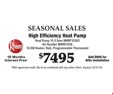 SEASONAL SALES $7495 High Efficiency Heat Pump. Heat Pump 15.5 Seer M#RP15363. Air Handler M#RH1V3615 KW Heater, Slab, Programmable Thermostat. 18 Months Interest Free*. Add $600 for Attic Installation. *With approved credit. Not to be combined with any other offers. Expires 12/31/19.