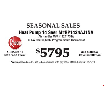SEASONAL SALES. $5795 Heat Pump 14 Seer M#RP1424AJ1NA. Air Handler M#RH1T2417STA. 10 KW Heater, Slab, Programmable Thermostat 18 Months Interest Free*. Add $600 for Attic Installation. *With approved credit. Not to be combined with any other offers. Expires 12/31/19.