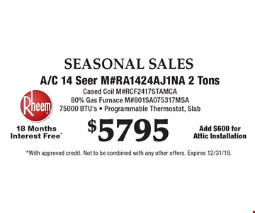 SEASONAL SALES. $5795 A/C 14 Seer M#RA1424AJ1NA 2 Tons. Cased Coil M#RCF2417STAMCA. 80% Gas Furnace M#801SA075317MSA. 75000 BTU's - Programmable Thermostat, Slab 18 Months Interest Free*. Add $600 for Attic Installation. *With approved credit. Not to be combined with any other offers. Expires 12/31/19.
