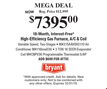 MEGA DEAL. $7395.00 High-Efficiency Gas Furnace, A/C & Coil, Reg. Price $12,995. Variable Speed, Two Stages - M#315AAV060110 Air Conditioner M#116bna036 - 3 TON 16 SEER Evaporator - Coil M#CNPV36 Programmable Thermostat S/AP. ADD $600 FOR ATTIC. 18-Month, Interest-Free*. *With approved credit. Ask for details. New customers only. Not to be combined with any other offers. Expires 12/31/19.