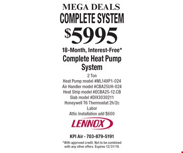 MEGA DEALS. $5995 Complete Heat Pump System. 2 Ton. Heat Pump model #ML14XP1-024 - Air Handler model #CBA25UH-024 - Heat Strip model #ECBA25-12.CB - Slab model #DIX3030211 - Honeywell T6 Thermostat 2h/2c. Labor. Attic Installation add $600. 18-Month, Interest-Free*. *With approved credit. Not to be combined with any other offers. Expires 12/31/19.