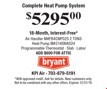 Complete Heat Pump System $5295.00. Air Handler M#FB4CNP025 2 TONS - Heat Pump M#214DNA024 - Programmable Thermostat - Slab - Labor. ADD $600 FOR ATTIC. 18-Month, Interest-Free*. *With approved credit. Ask for details. New customers only. Not to be combined with any other offers. Expires 12/31/19.