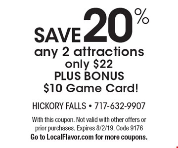 Save 20% any 2 attractions only $22 PLUS BONUS $10 Game Card! With this coupon. Not valid with other offers or prior purchases. Expires 8/2/19. Code 9176. Go to LocalFlavor.com for more coupons.