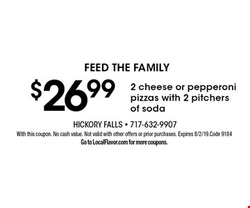 feed the family $26.992 cheese or pepperoni pizzas with 2 pitchers of soda. With this coupon. No cash value. Not valid with other offers or prior purchases. Expires 8/2/19. Code 9184 Go to LocalFlavor.com for more coupons.