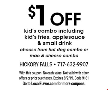 $1 OFF kid's combo. Including kid's fries, applesauce & small drink. Choose from hot dog combo or mac & cheese combo. With this coupon. No cash value. Not valid with other offers or prior purchases. Expires 8/2/19. Code 9181 Go to LocalFlavor.com for more coupons.
