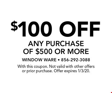$100 off any purchase of $500 or more. With this coupon. Not valid with other offers or prior purchase. Offer expires 1/3/20.