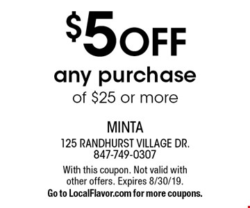 $5 OFF any purchase of $25 or more. With this coupon. Not valid with other offers. Expires 8/30/19. Go to LocalFlavor.com for more coupons.