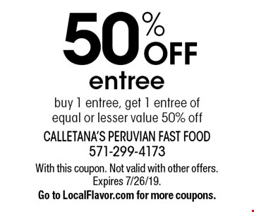 50% OFF entree buy 1 entree, get 1 entree of equal or lesser value 50% off. With this coupon. Not valid with other offers. Expires 7/26/19. Go to LocalFlavor.com for more coupons.